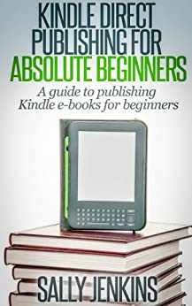 Kindle Direct Publishing For Absolute Beginners: A Guide to Publishing Kindle E-Books for Beginners by [Sally Jenkins]