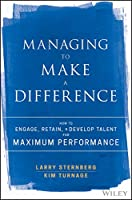 Managing to Make a Difference: How to Engage, Retain, and Develop Talent for Maximum Performance
