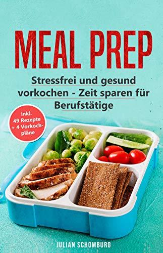 Meal Prep: Stressfrei und gesund vorkochen - Zeitsparen für Berufstätige inkl. 49 Rezepte +4 Vorkochpläne
