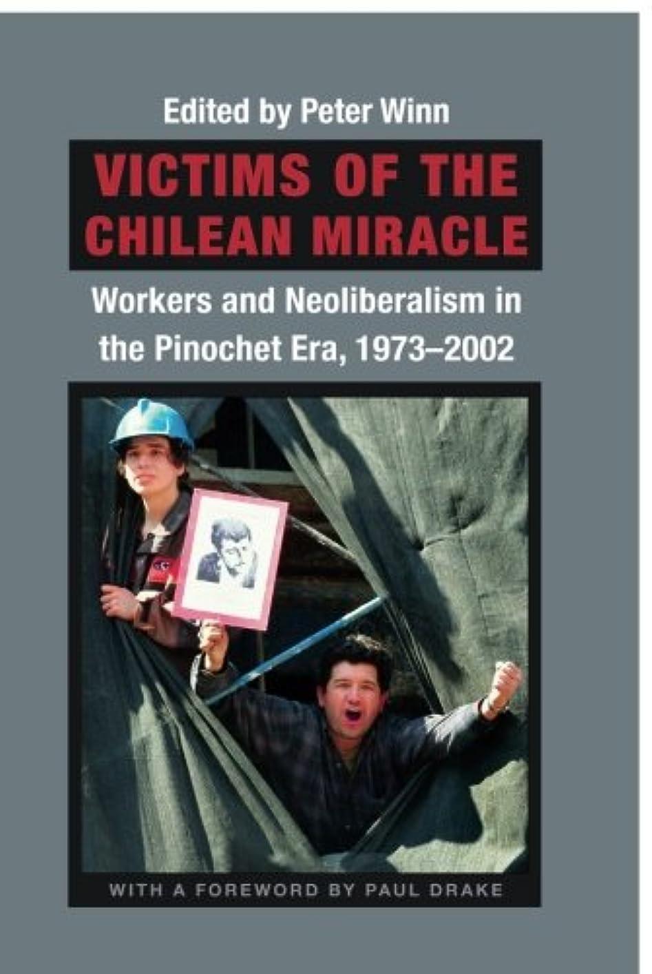 去る騒々しい不正Victims of the Chilean Miracle: Workers and Neoliberalism in the Pinochet Era, 1973-2002