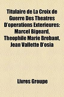 Titulaire de La Croix de Guerre Des Theatres D'Operations Exterieures: Marcel Bigeard, Theophile Marie Brebant, Jean Valle...