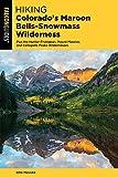 Hiking Colorado s Maroon Bells-Snowmass Wilderness: Plus the Hunter-Fryingpan, Mount Massive, and Collegiate Peaks Wildernesses (Regional Hiking Series)