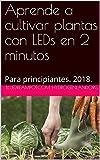 Aprende a cultivar plantas con LEDs en 2 minutos: Para principiantes. 2018. (Spanish Edition)