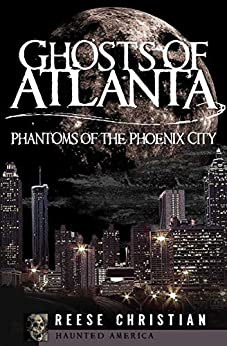 Ghosts of Atlanta: Phantoms of the Phoenix City (Haunted America) by [Reese Christian]
