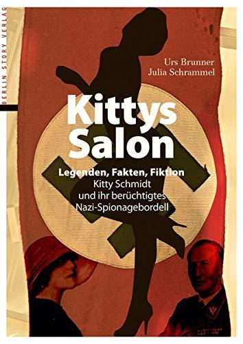 Kittys Salon: Legenden, Fakten, Fiktion - Kitty Schmidt und ihr berüchtigtes Nazi-Spionagebordell