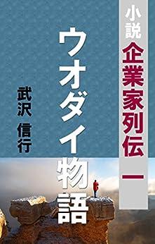 [武澤 信行]のウオダイ物語 リアルビジネスを小説で 「企業家列伝」