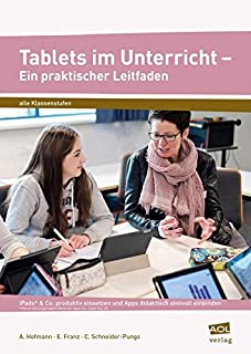 Tablets im Unterricht - Ein praktischer Leitfaden: iPads & Co. produktiv einsetzen und Apps didaktisch sinnvoll einbinden (Alle Klassenstufen)