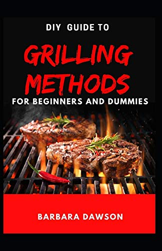 DIY Guide To Grilling Methods For Beginners and Dummies: Essential Guide To Grilling at home for domestic and commercial purposes!