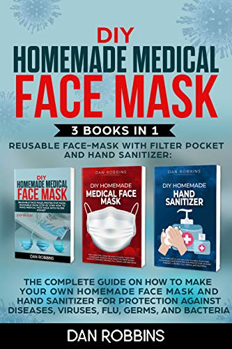 DIY HOMEMADE REUSABLE MEDICAL FACE MASK WITH FILTER POKET AND HAND SANITIZER: 3 Books in 1: The Complete Guide On How To Make Your Own Homemade Face Mask ... Against Viruses and Flu (English Edition)