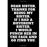 DEAR SISTER, THANKS FOR BEING MY SISTER. IF I HAD A DIFFERENT SISTER, I WOULD PUNCH HER IN THE FACE AND GO FIND YOU.: Funny Notebook Gift For your Coworker, Friend, Team Work, 110 pages 6 x 9 inches blank Lined Notebook Journal