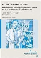 Arzt - Ein Krank Machender Beruf?: Arbeitsbelastungen, Gesundheit Und Krankheit Von Arztinnen Und Arzten Im Ausgehenden 19. Und 20. Jahrhundert (Medizin, Gesellschaft Und Geschichte - Beihefte)