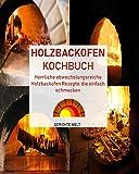 Holzbackofen Kochbuch: Herrliche abwechslungsreiche Holzbackofen Rezepte, die einfach schmecken