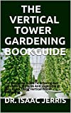 THE VERTICAL TOWER GARDENING BOOKGUIDE: The Complete Guide To Growing And Harvesting of Herbs And Vegetable In Less Space Using Vertical Tower Gardening