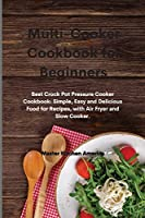 Multi-Cooker Cookbook for Beginners: Best Crock Pot Pressure Cooker Cookbook: Simple, Easy and Delicious Food for Recipes, with Air Fryer and Slow Cooker.