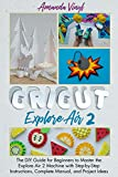 Cricut Explore Air 2: The DIY Guide for Beginners to Master the Explore Air 2 Machine with Step-by-Step Instructions, Complete Manual, and Project Ideas