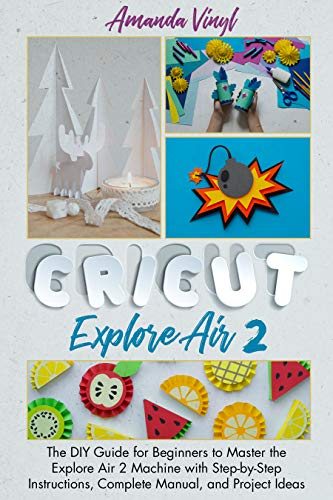 Cricut Explore Air 2: The DIY Guide for Beginners to Master the Explore Air 2 Machine with Step-by-S