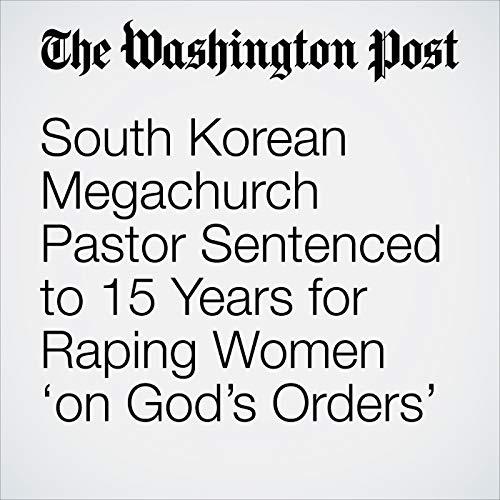 South Korean Megachurch Pastor Sentenced to 15 Years for Raping Women 'on God's Orders' audiobook cover art