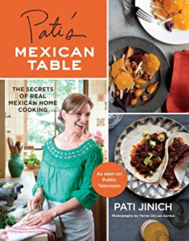 Pati s Mexican Table  The Secrets of Real Mexican Home Cooking