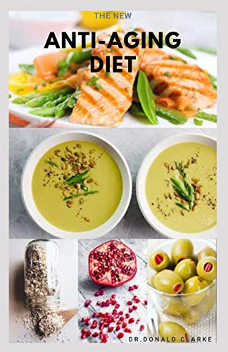 THE NEW ANTI-AGING DIET: Delicious Anti Aging Recipes and Cookbook For Better Health,Glowing Skin and Healthy Body Includes Meal Plan ,Food List and Getting Started