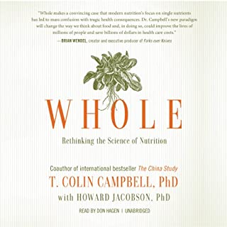 Whole     Rethinking the Science of Nutrition              Written by:                                                                                                                                 T. Colin Campbell PhD/PhD,                                                                                        Howard Jacobson                               Narrated by:                                                                                                                                 Don Hagen                      Length: 11 hrs and 9 mins     36 ratings     Overall 4.7