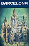 Barcelona Travel 101. Barcelona's Must Have Backpacking Guide Book. Essential Barcelona Tourism Guide, Barcelona Travel Guide,Travel Guide Barcelona, Barcelona ... Guide, and Travel Spain (English Edition)