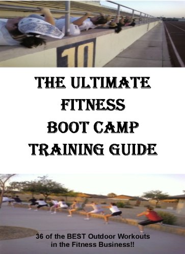 The Ultimate Fitness Boot Camp Training Guide, Outdoor Work Outs For Fitness Boot Camp, The Best Boot Camp Fitness Workouts (English Edition)