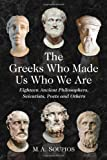The Greeks Who Made Us Who We Are: Eighteen Ancient Philosophers, Scientists, Poets and Others