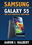 Samsung Galaxy S5: The 100% Unofficial User Guide by Aaron Halbert (2014-05-05)