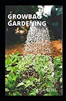GRОWBАG GARDENING: Newly Discovered Ways Tо Grоw Bоuntіful Vegetables, Hеrbѕ, Fruіtѕ, And Flowers Іn Lіghtwеіght Grow Bags To Produce Edible Herbs And Fruits