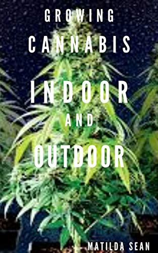 GROWING CANNABIS INDOOR AND OUTDOOR: Beginners guide on growing cannabis/Marijuana both indoor and outdoor (English Edition)
