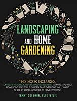 Lanscaping and Home Gardening: 3 in 1: Complete Handbook for Beginner Gardeners to Have a Perfect, Rewarding, and Edible Garden that Everyone Will Want to See by Doing Activities at Home with Fun