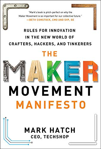 The Maker Movement Manifesto: Rules for Innovation in the New World of Crafters, Hackers, and Tinker