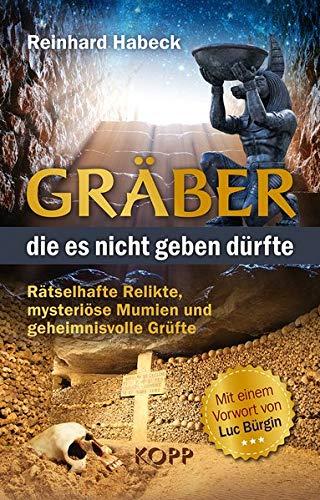 Gräber, die es nicht geben dürfte: Rätselhafte Relikte, mysteriöse Mumien und geheimnisvolle Grüfte