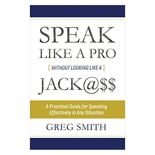 Speak like a Pro Without Looking like a Jack@$$     A Practical Guide for Speaking Effectively in Any Situation              By:                                                                                                                                 Greg Smith                               Narrated by:                                                                                                                                 Greg Smith                      Length: 3 hrs and 49 mins     1 rating     Overall 5.0
