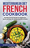 Mediterranean Diet French Cookbook: The Best French Recipes for Beginners, Quick and Easy for Eating Healthy at Home