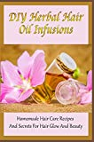 DIY Herbal Hair Oil Infusions: Homemade Hair Care Recipes And Secrets For Hair Glow And Beauty: Diy Hair Care Recipes For A Complete Natural Hair Regimen
