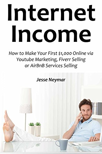 Internet Income (2016): How to Make Your First $1,000 Online via Youtube Marketing, Fiverr Selling or AirBnB Services Selling