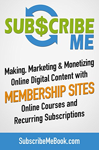 Subscribe Me: Making, Marketing & Monetizing Online Digital Content with Membership Sites, Online Courses and Recurring Subscriptions (Digital Creators Academy Book 2)