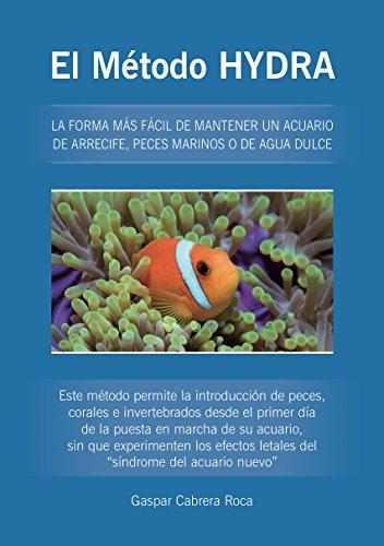 El Método HYDRA: LA FORMA MÁS FÁCIL DE MANTENER UN ACUARIO DE ARRECIFE, PECES MARINOS O DE AGUA DULCE (Spanish Edition)