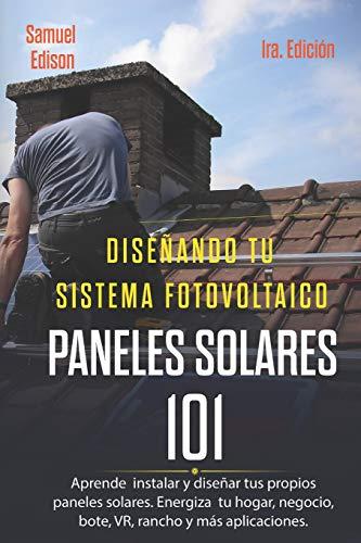 Diseñando Tu Sistema Fotovoltaico Paneles Solares 101 1ra. Edición: Aprende a Como Instalar Y Diseñar Tus Propios Paneles Solares. Energiza Tu Hogar, Negocio, Bote, Vr, Rancho Y Más Aplicaciones.