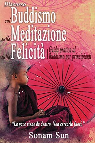 Discorso sul Buddismo, sulla Meditazione, sulla Felicità: Guida Pratica al Buddismo per Principianti