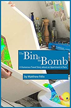 The Bin and the Bomb: A Humorous Travel Story about an Apartment in Paris by [Matthew Felix]