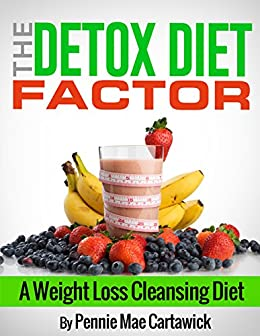 The Detox Diet Factor: A Weight Loss Cleansing Diet. (Cleanse your body,  feel great, and lose weight 'FAST') - Kindle edition by Cartawick, Pennie  Mae, Pennie Mae, Cartawick. Cookbooks, Food & Wine
