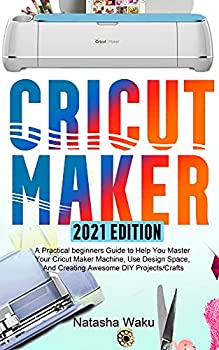 CRICUT MAKER 2021 EDITION  A Practical beginners Guide to Help You Master Your Cricut Maker Machine Use Design Space And Creating Awesome DIY Projects/Crafts