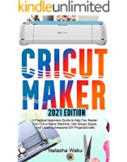 CRICUT MAKER 2021 EDITION: A Practical beginners Guide to Help You Master Your Cricut Maker Machine, Use Design Space, And Creating Awesome DIY Projects/Crafts