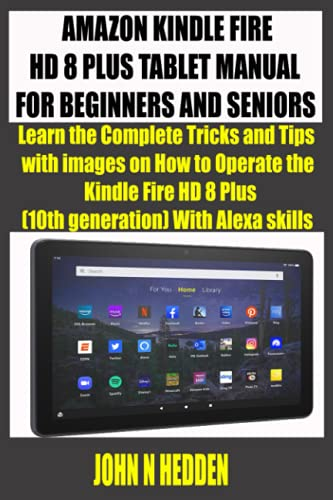 AMAZON KINDLE FIRE HD 8 PLUS TABLET MANUAL FOR BEGINNERS AND SENIORS: Learn the Complete Tricks and Tips with images on How to Operate the Kindle Fire HD 8 Plus (10th generation) With Alexa skills