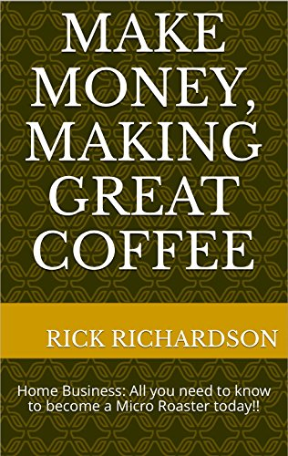 Make Money, Making Great Coffee: Home Business: All you need to know to become a Micro Roaster today!!