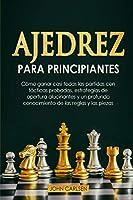Ajedrez para Principiantes: Cómo ganar casi todas las partidas con tácticas sencillas y probadas, estrategias de apertura comprobadas y un conocimiento completo de las reglas y las piezas [Chess for Beginners]