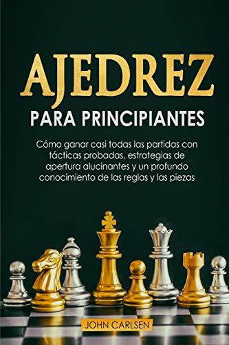 Ajedrez para Principiantes: Cómo ganar casi todas las partidas con tácticas sencillas y probadas, estrategias de apertura comprobadas y un ... las reglas y las piezas [Chess for Beginners]