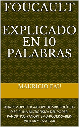 FOUCAULT EXPLICADO EN 10 PALABRAS: ANATOMOPOLÍTICA-BIOPODER-BIOPOLÍTICA-DISCIPLINA-MICROFÍSICA DEL PODER-PANÓPTICO-PANOPTISMO-PODER-SABER-VIGILAR Y CASTIGAR (Spanish Edition)